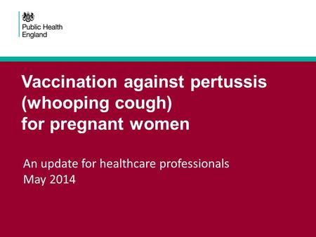 Vaccination against pertussis (whooping cough) for pregnant women An update for healthcare professionals May 2014.