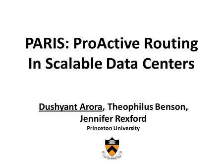 PARIS: ProActive Routing In Scalable Data Centers Dushyant Arora, Theophilus Benson, Jennifer Rexford Princeton University.