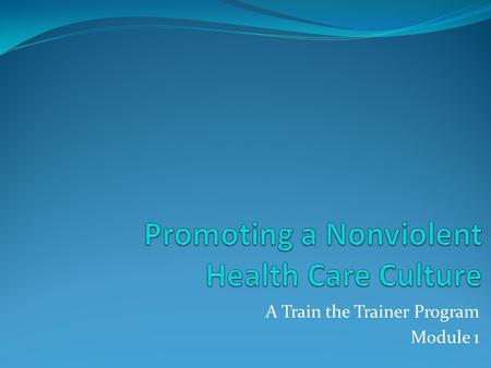 A Train the Trainer Program Module 1. Promoting a Nonviolent Health Care Culture VIDEO--Violence from disruptive behavior through homicide. VIDEO.