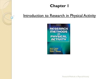 Chapter 1 Introduction to Research in Physical Activity Research Methods in Physical Activity.