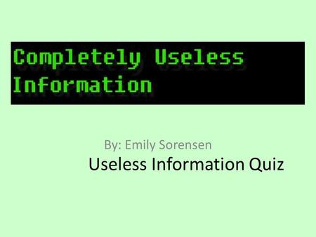 Useless Information Quiz By: Emily Sorensen. On average, 100 people per year choke to death on what? Spiders Ballpoint Pens French Fries Shoe Laces.