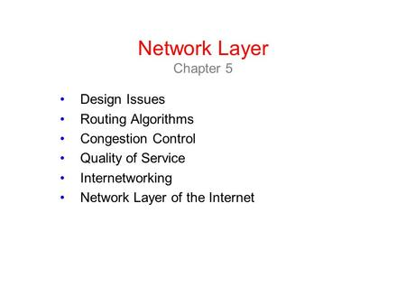 Network Layer Chapter 5 Design Issues Routing Algorithms Congestion Control Quality of Service Internetworking Network Layer of the Internet.