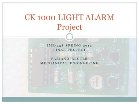 IME-458 SPRING 2014 FINAL PROJECT FABIANO REUTER MECHANICAL ENGINEERING CK 1000 LIGHT ALARM Project.