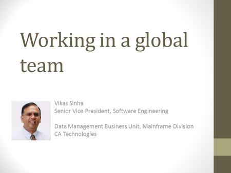 Working in a global team Vikas Sinha Senior Vice President, Software Engineering Data Management Business Unit, Mainframe Division CA Technologies.