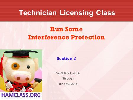 Technician Licensing Class Run Some Interference Protection Section 7 Valid July 1, 2014 Through June 30, 2018.