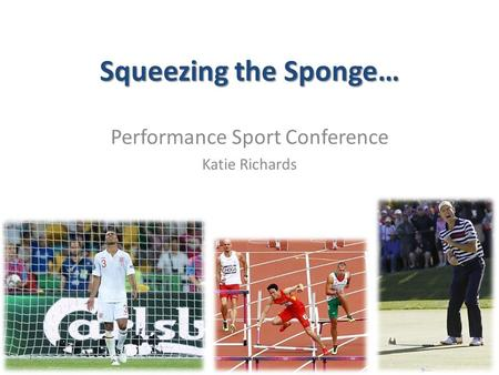 Squeezing the Sponge… Performance Sport Conference Katie Richards.