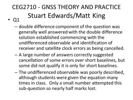 CEG2710 - GNSS THEORY AND PRACTICE Stuart Edwards/Matt King Q1 – double difference component of the question was generally well answered with the double.