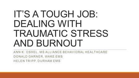 IT'S A TOUGH JOB: DEALING WITH TRAUMATIC STRESS AND BURNOUT ANN K. OSHEL, MS ALLIANCE BEHAVIORAL HEALTHCARE DONALD GARNER, WAKE EMS HELEN TRIPP, DURHAM.