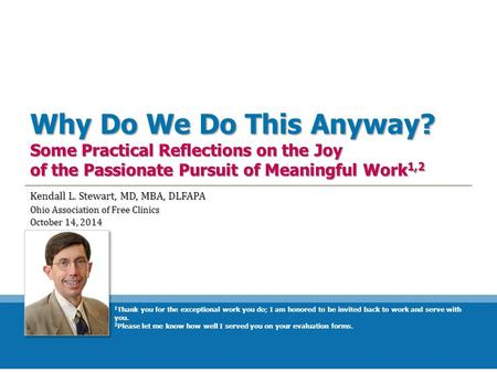 Why Do We Do This Anyway? Some Practical Reflections on the Joy of the Passionate Pursuit of Meaningful Work 1,2 Kendall L. Stewart, MD, MBA, DLFAPA Ohio.