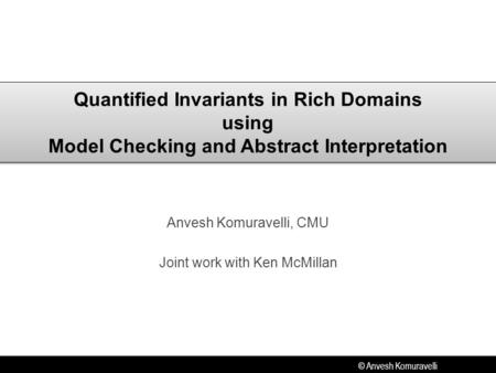 © Anvesh Komuravelli Quantified Invariants in Rich Domains using Model Checking and Abstract Interpretation Anvesh Komuravelli, CMU Joint work with Ken.