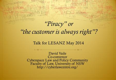 """Piracy"" or ""the customer is always right""? Talk for LESANZ May 2014 David Vaile Co-convenor Cyberspace Law and Policy Community Faculty of Law, University."