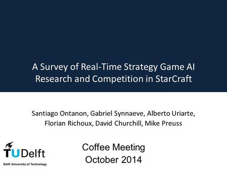 A Survey of Real-Time Strategy Game AI Research and Competition in StarCraft Santiago Ontanon, Gabriel Synnaeve, Alberto Uriarte, Florian Richoux, David.