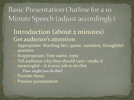 Introduction (about 2 minutes) Get audience's attention Appropriate: Startling fact, quote, narrative, thoughtful question Inappropriate: Your name, topic.