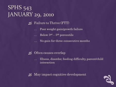 SPHS 543 JANUARY 29, 2010  Failure to Thrive (FTT) …Poor weight gain/growth failure …Below 3 rd – 5 th percentile …No gain for three consecutive months.