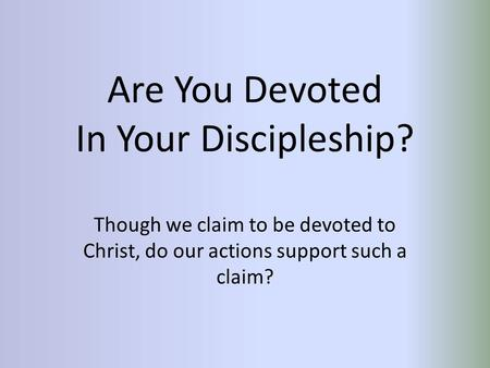 Are You Devoted In Your Discipleship? Though we claim to be devoted to Christ, do our actions support such a claim?
