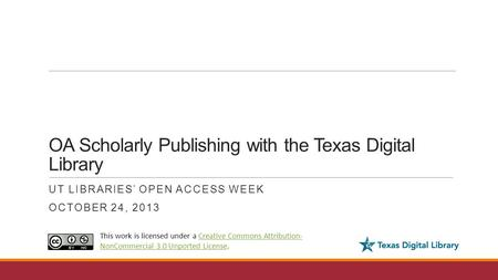 OA Scholarly Publishing with the Texas Digital Library UT LIBRARIES' OPEN ACCESS WEEK OCTOBER 24, 2013 This work is licensed under a Creative Commons Attribution-