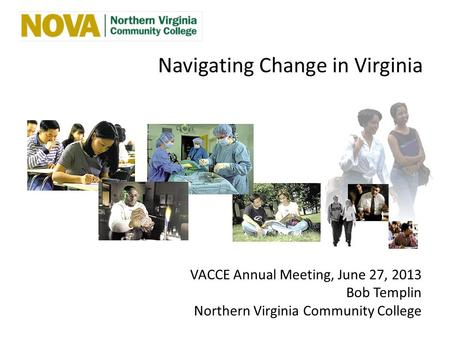 Navigating Change in Virginia VACCE Annual Meeting, June 27, 2013 Bob Templin Northern Virginia Community College.