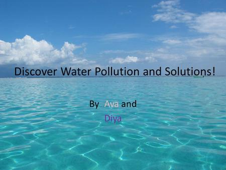 Discover Water Pollution and Solutions! By :Ava and Diya.