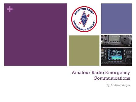 + Amateur Radio Emergency Communications By: Addison Verger.