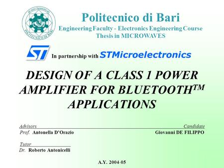 In partnership with STMicroelectronics DESIGN OF A CLASS 1 POWER AMPLIFIER FOR BLUETOOTH TM APPLICATIONS Advisors Candidate Prof. Antonella D'Orazio Giovanni.