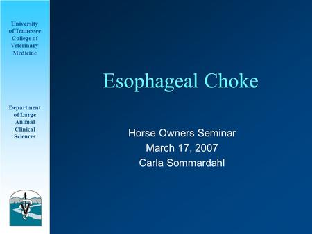 University of Tennessee College of Veterinary Medicine Department of Large Animal Clinical Sciences Esophageal Choke Horse Owners Seminar March 17, 2007.