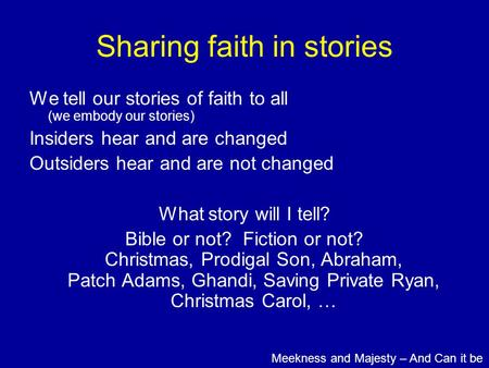 Sharing faith in stories We tell our stories of faith to all (we embody our stories) Insiders hear and are changed Outsiders hear and are not changed What.