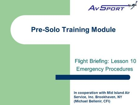 Pre-Solo Training Module Flight Briefing: Lesson 10 Emergency Procedures In cooperation with Mid Island Air Service, Inc. Brookhaven, NY (Michael Bellenir,