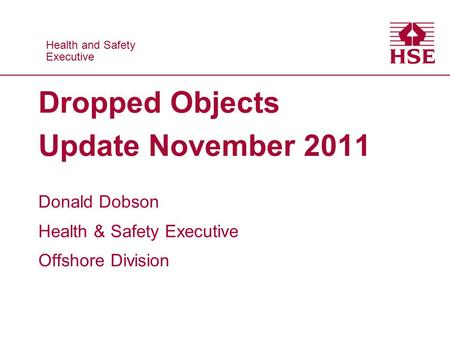Health and Safety Executive Health and Safety Executive Dropped Objects Update November 2011 Donald Dobson Health & Safety Executive Offshore Division.
