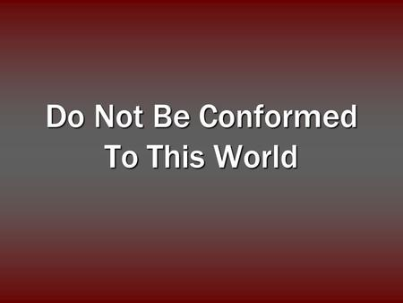 Do Not Be Conformed To This World. And do not be conformed to this world, but be transformed by the renewing of your mind, that you may prove what is.