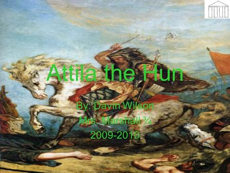Attila the Hun By: Davin Wilson Mrs. Marshall ¾ 2009-2010.