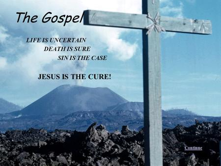 LIFE IS UNCERTAIN DEATH IS SURE SIN IS THE CASE JESUS IS THE CURE! The Gospel Continue.