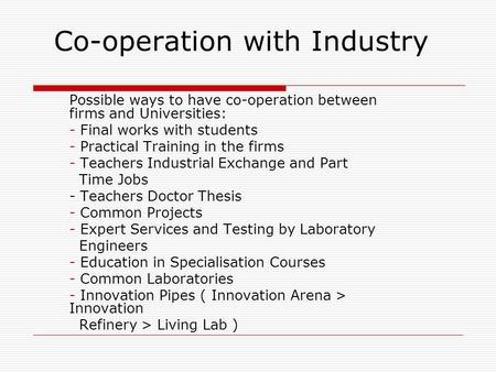 Co-operation with Industry Possible ways to have co-operation between firms and Universities: - Final works with students - Practical Training in the firms.