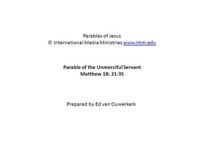 Parable of the Unmerciful Servant Matthew 18: 21-35 Parables of Jesus © International Media Ministries www.imm.eduwww.imm.edu Prepared by Ed van Ouwerkerk.