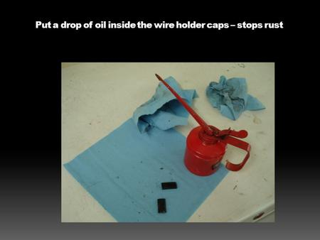 Put a drop of oil inside the wire holder caps – stops rust.