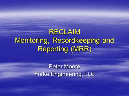 RECLAIM Monitoring, Recordkeeping and Reporting (MRR) Peter Moore Yorke Engineering, LLC.