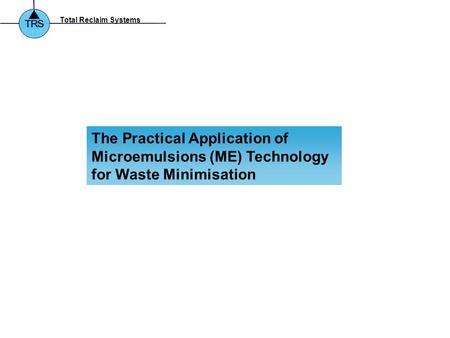 Total Reclaim Systems The Practical Application of Microemulsions (ME) Technology for Waste Minimisation.