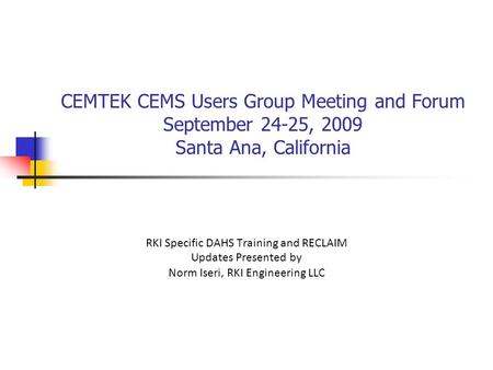 CEMTEK CEMS Users Group Meeting and Forum September 24-25, 2009 Santa Ana, California RKI Specific DAHS Training and RECLAIM Updates Presented by Norm Iseri, RKI Engineering.