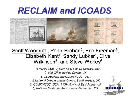 RECLAIM and ICOADS Scott Woodruff 1, Philip Brohan 2, Eric Freeman 3, Elizabeth Kent 4, Sandy Lubker 1, Clive Wilkinson 5, and Steve Worley 6 1) NOAA Earth.