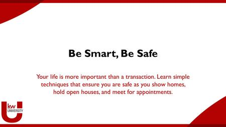 Be Smart, Be Safe Your life is more important than a transaction. Learn simple techniques that ensure you are safe as you show homes, hold open houses,