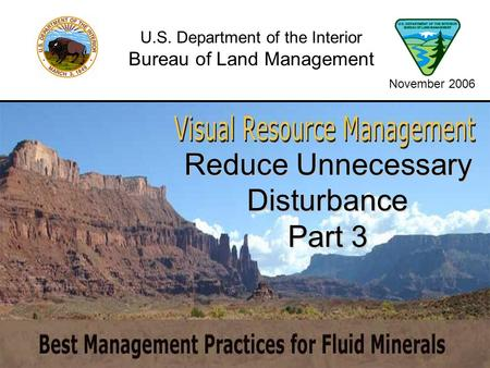 Reduce Unnecessary Disturbance Part 3 U.S. Department of the Interior Bureau of Land Management November 2006.