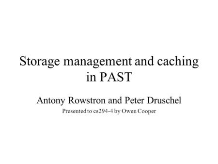 Storage management and caching in PAST Antony Rowstron and Peter Druschel Presented to cs294-4 by Owen Cooper.