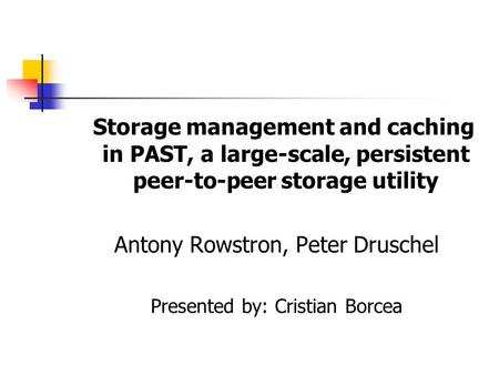 Storage management and caching in PAST, a large-scale, persistent peer-to-peer storage utility Antony Rowstron, Peter Druschel Presented by: Cristian Borcea.