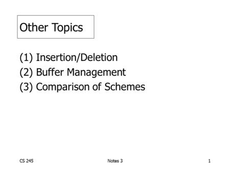CS 245Notes 31 (1) Insertion/Deletion (2) Buffer Management (3) Comparison of Schemes Other Topics.