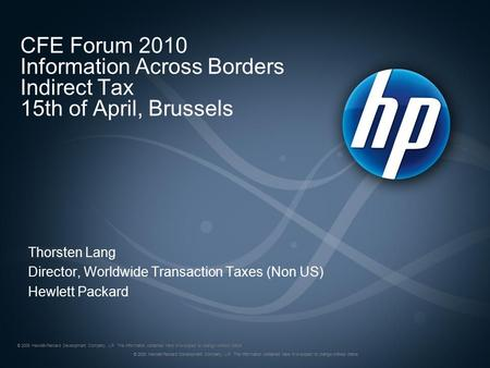 CFE Forum 2010 Information Across Borders Indirect Tax 15th of April, Brussels Thorsten Lang Director, Worldwide Transaction Taxes (Non US) Hewlett Packard.