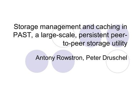 Storage management and caching in PAST, a large-scale, persistent peer- to-peer storage utility Antony Rowstron, Peter Druschel.