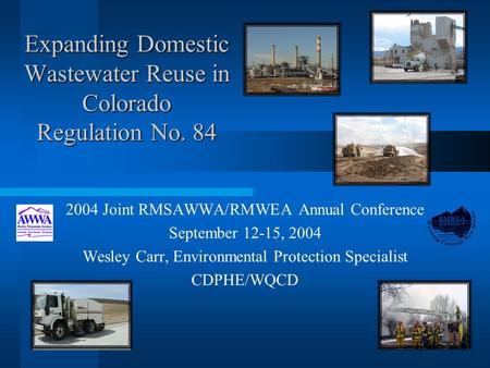 Expanding Domestic Wastewater Reuse in Colorado Regulation No. 84 2004 Joint RMSAWWA/RMWEA Annual Conference September 12-15, 2004 Wesley Carr, Environmental.