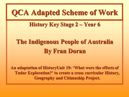 QCA Adapted Scheme of Work History Key Stage 2 – Year 6 The Indigenous People of Australia By Fran Doran An adaptation of HistoryUnit 19: 'What were the.