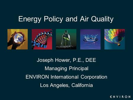 Energy Policy and Air Quality Joseph Hower, P.E., DEE Managing Principal ENVIRON International Corporation Los Angeles, California.