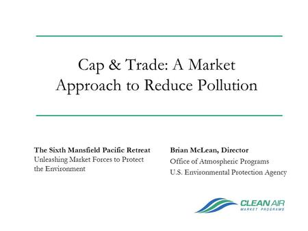 Cap & Trade: A Market Approach to Reduce Pollution Brian McLean, Director Office of Atmospheric Programs U.S. Environmental Protection Agency The Sixth.