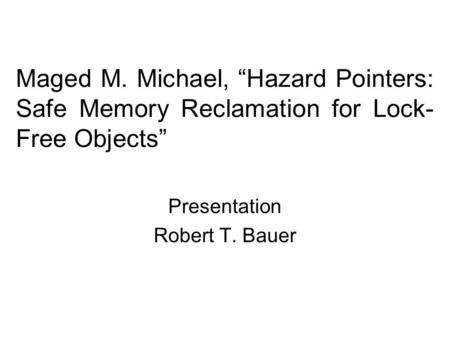 "Maged M. Michael, ""Hazard Pointers: Safe Memory Reclamation for Lock- Free Objects"" Presentation Robert T. Bauer."